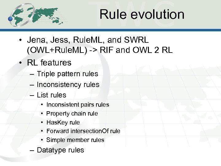 Rule evolution • Jena, Jess, Rule. ML, and SWRL (OWL+Rule. ML) -> RIF and