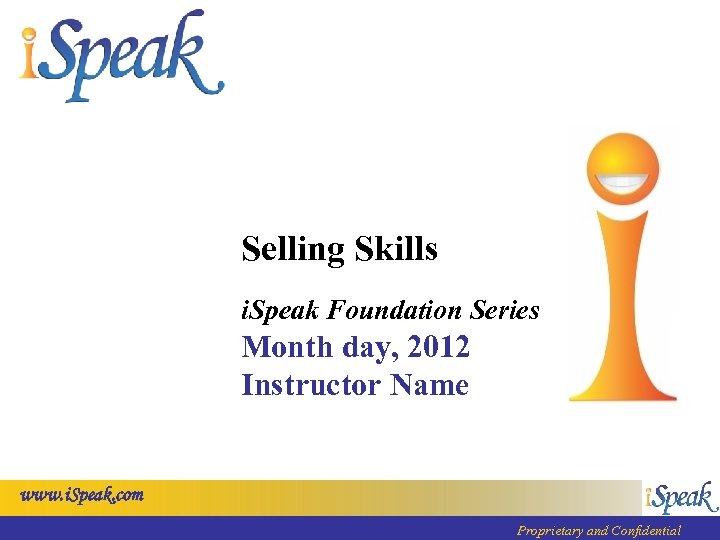 Selling Skills i. Speak Foundation Series Month day, 2012 Instructor Name www. i. Speak.