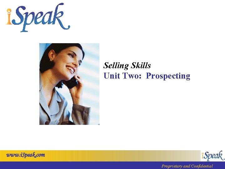 Selling Skills Unit Two: Prospecting www. i. Speak. com Proprietary and Confidential