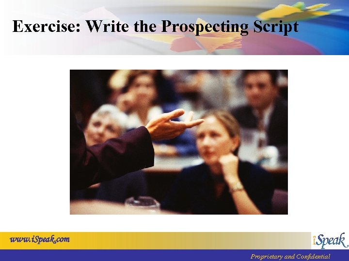 Exercise: Write the Prospecting Script www. i. Speak. com Proprietary and Confidential