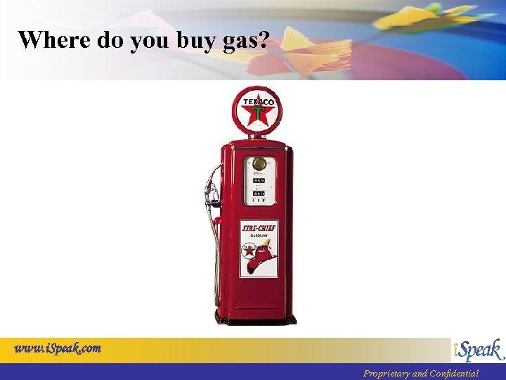 Where do you buy gas? www. i. Speak. com Proprietary and Confidential