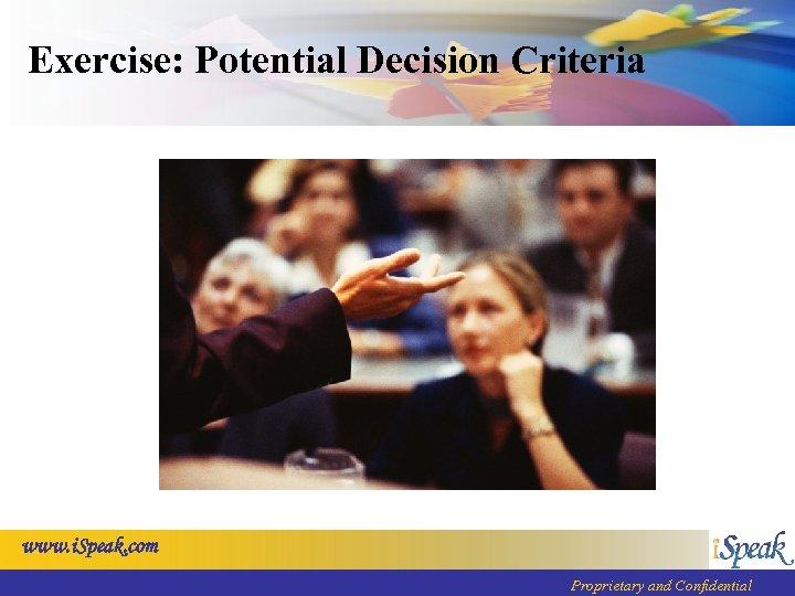Exercise: Potential Decision Criteria www. i. Speak. com Proprietary and Confidential