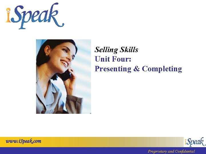 Selling Skills Unit Four: Presenting & Completing www. i. Speak. com Proprietary and Confidential