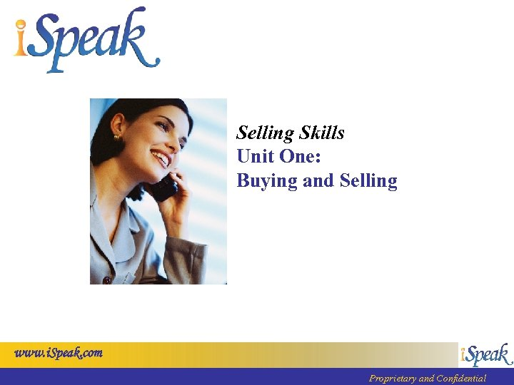 Selling Skills Unit One: Buying and Selling www. i. Speak. com Proprietary and Confidential