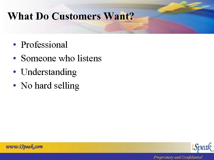 What Do Customers Want? • • Professional Someone who listens Understanding No hard selling