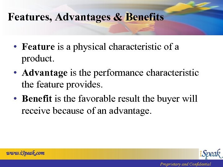 Features, Advantages & Benefits • Feature is a physical characteristic of a product. •