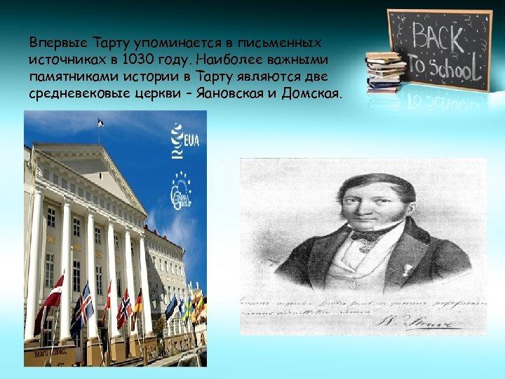 Впервые Тарту упоминается в письменных источниках в 1030 году. Наиболее важными памятниками истории в