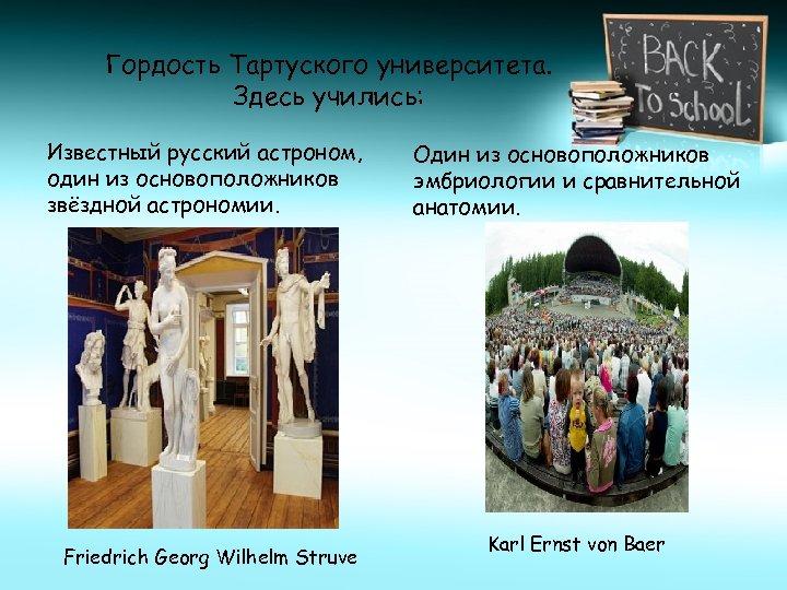 Гордость Тартуского университета. Здесь учились: Известный русский астроном, один из основоположников звёздной астрономии. Friedrich