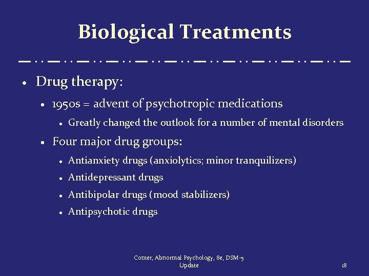 Biological Treatments · Drug therapy: · 1950 s = advent of psychotropic medications ·