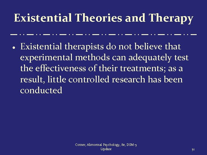 Existential Theories and Therapy · Existential therapists do not believe that experimental methods can
