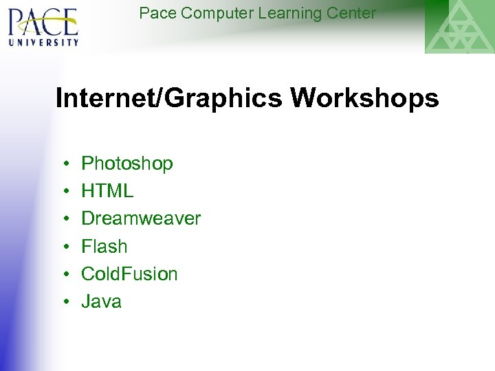 Pace Computer Learning Center Internet/Graphics Workshops • • • Photoshop HTML Dreamweaver Flash Cold.