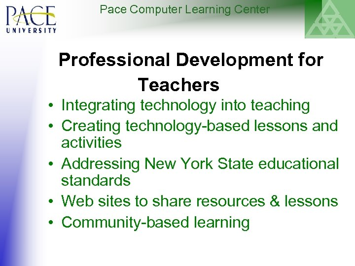 Pace Computer Learning Center Professional Development for Teachers • Integrating technology into teaching •