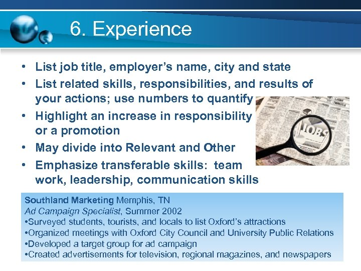 6. Experience • List job title, employer's name, city and state • List related