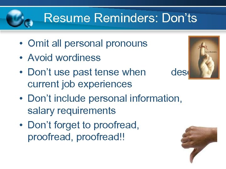 Resume Reminders: Don'ts • Omit all personal pronouns • Avoid wordiness • Don't use