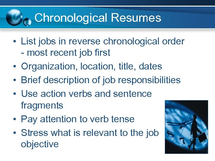 Chronological Resumes • List jobs in reverse chronological order - most recent job first
