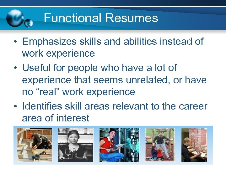 Functional Resumes • Emphasizes skills and abilities instead of work experience • Useful for