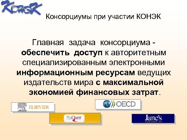 Консорциумы при участии КОНЭК Главная задача консорциума - обеспечить доступ к авторитетным специализированным электронными
