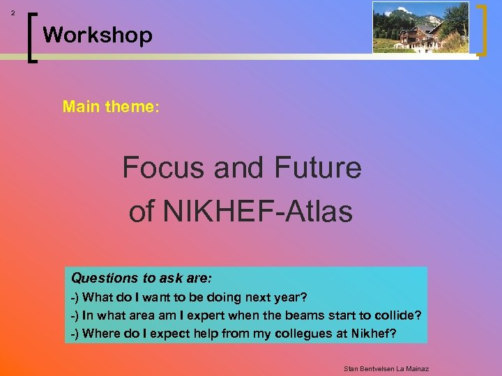 2 Workshop Main theme: Focus and Future of NIKHEF-Atlas Questions to ask are: -)