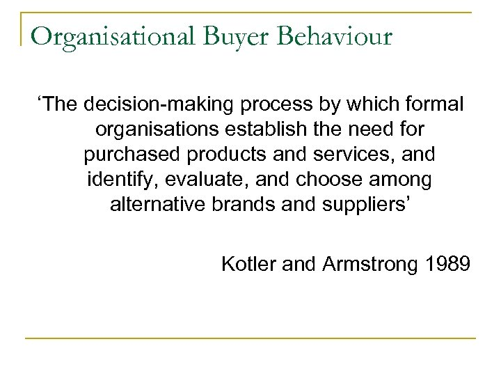 Organisational Buyer Behaviour 'The decision-making process by which formal organisations establish the need for