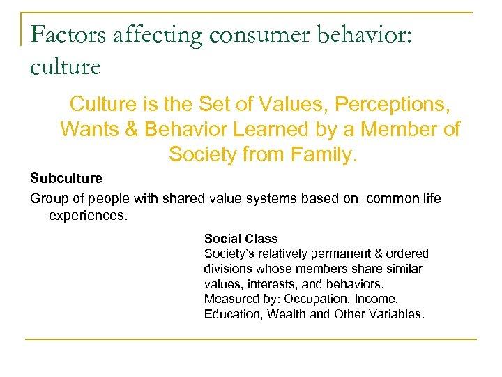 Factors affecting consumer behavior: culture Culture is the Set of Values, Perceptions, Wants &