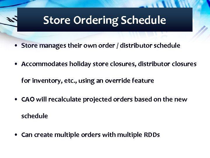 Store Ordering Schedule • Store manages their own order / distributor schedule • Accommodates