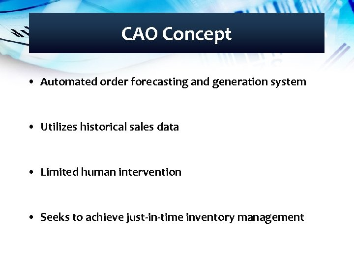 CAO Concept • Automated order forecasting and generation system • Utilizes historical sales data