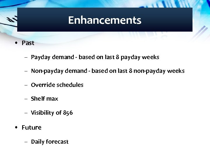 Enhancements • Past – Payday demand - based on last 8 payday weeks –