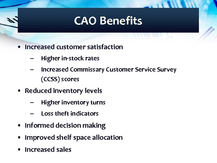 CAO Benefits • Increased customer satisfaction – Higher in-stock rates – Increased Commissary Customer