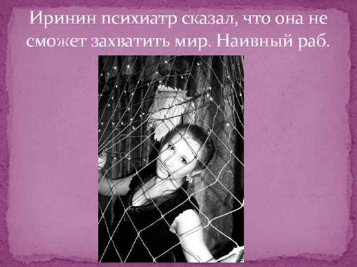 Иринин психиатр сказал, что она не сможет захватить мир. Наивный раб.