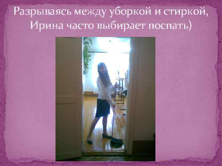 Разрываясь между уборкой и стиркой, Ирина часто выбирает поспать)