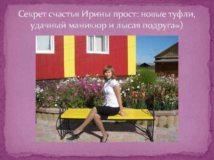 Секрет счастья Ирины прост: новые туфли, удачный маникюр и лысая подруга=)