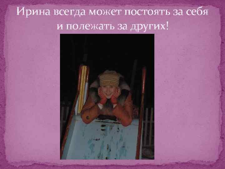 Ирина всегда может постоять за себя и полежать за других!