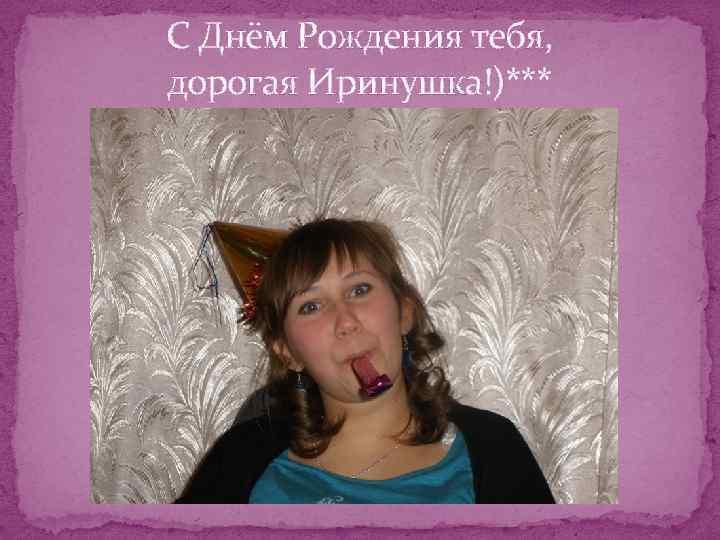 С Днём Рождения тебя, дорогая Иринушка!)***