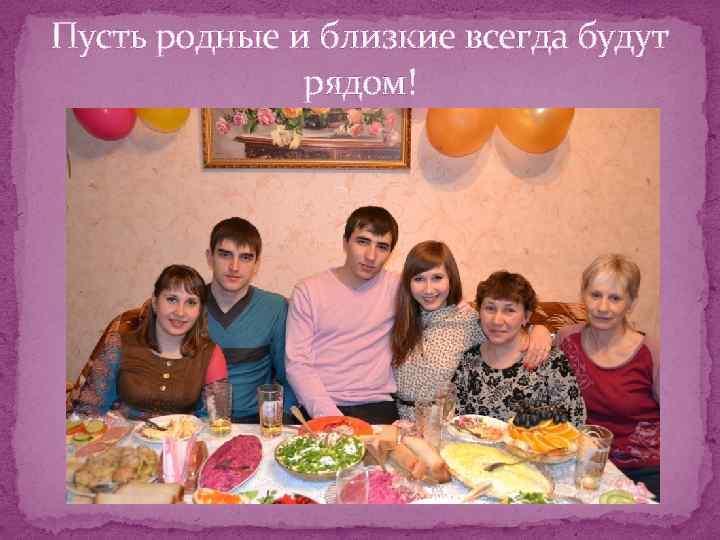 Пусть родные и близкие всегда будут рядом!