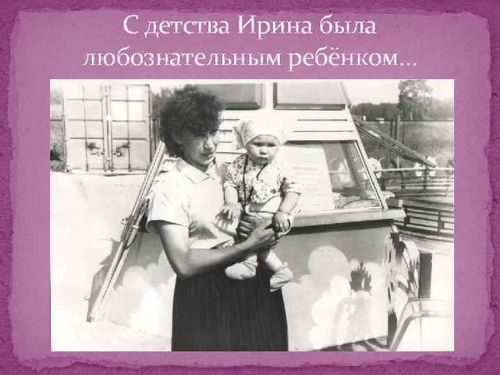 С детства Ирина была любознательным ребёнком…