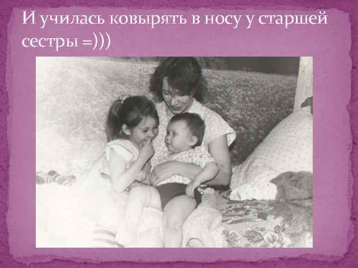 И училась ковырять в носу у старшей сестры =)))