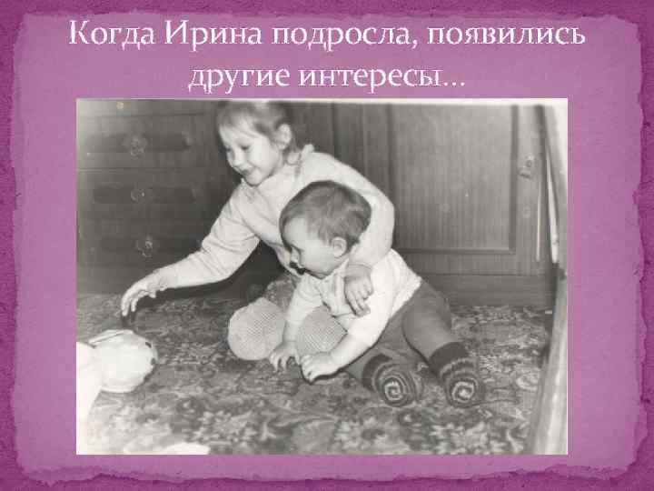 Когда Ирина подросла, появились другие интересы…