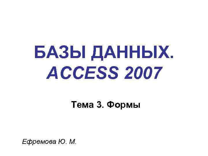 БАЗЫ ДАННЫХ. ACCESS 2007 Тема 3. Формы Ефремова Ю. М.