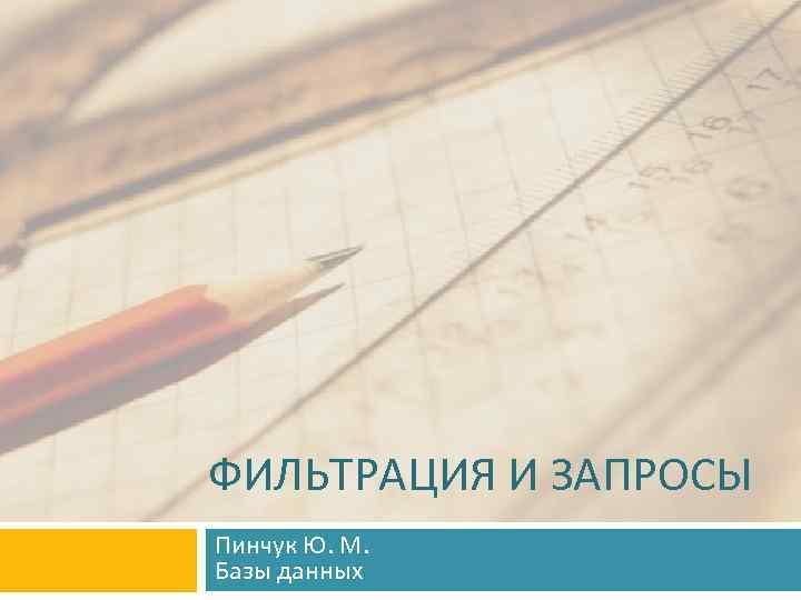 ФИЛЬТРАЦИЯ И ЗАПРОСЫ Пинчук Ю. М. Базы данных
