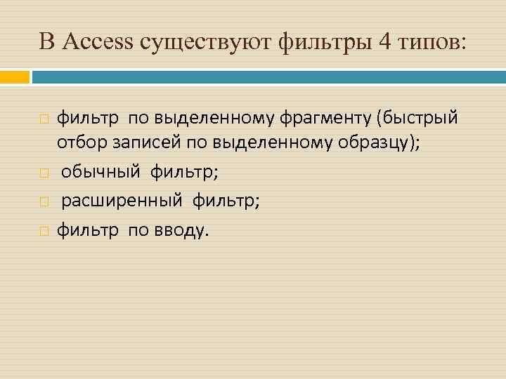 В Access существуют фильтры 4 типов: фильтр по выделенному фрагменту (быстрый отбор записей по