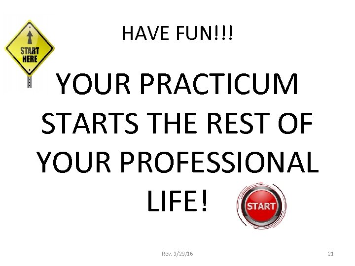 HAVE FUN!!! YOUR PRACTICUM STARTS THE REST OF YOUR PROFESSIONAL LIFE! Rev. 3/29/16 21