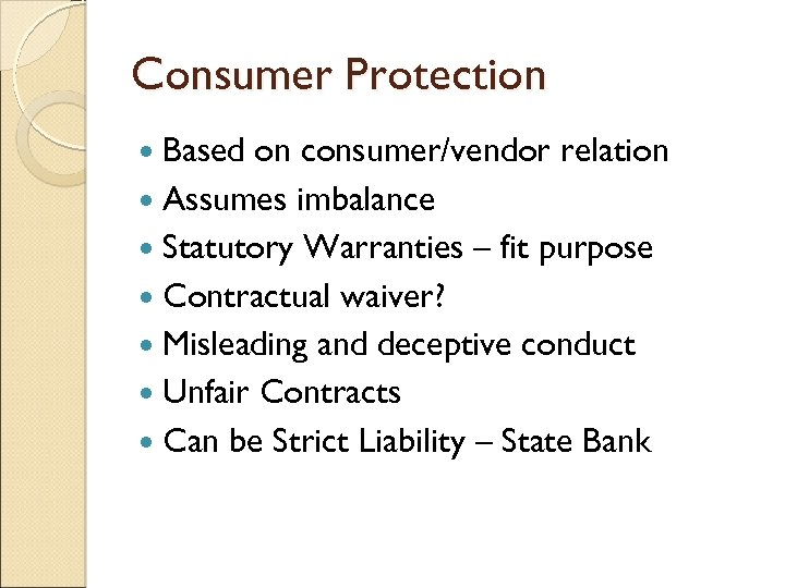 Consumer Protection Based on consumer/vendor relation Assumes imbalance Statutory Warranties – fit purpose Contractual