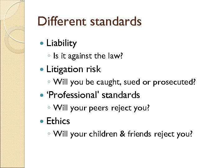 Different standards Liability ◦ Is it against the law? Litigation risk ◦ Will you