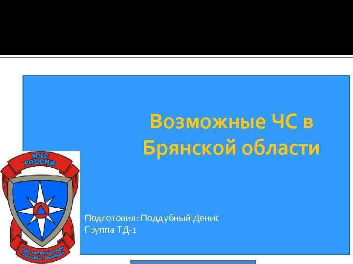 Возможные ЧС в Брянской области Подготовил: Поддубный Денис Группа ТД-1