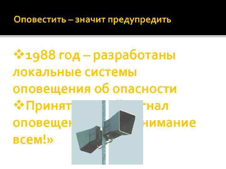 v 1988 год – разработаны локальные системы оповещения об опасности v. Принят единый сигнал