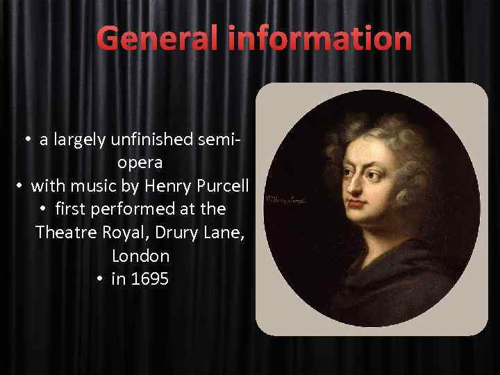 General information • a largely unfinished semiopera • with music by Henry Purcell •