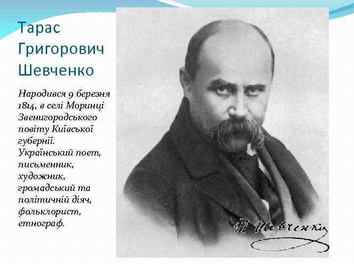 Тарас Григорович Шевченко Народився 9 березня 1814, в селі Моринці Звенигородського повіту Київської губернії.