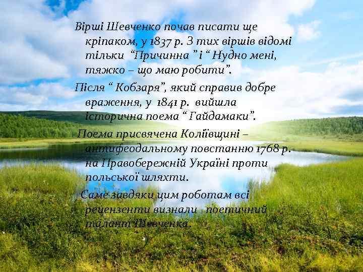 Вірші Шевченко почав писати ще кріпаком, у 1837 р. З тих віршів відомі тільки