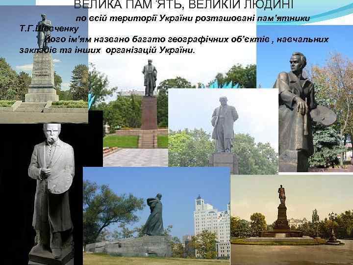 ВЕЛИКА ПАМ'ЯТЬ, ВЕЛИКІЙ ЛЮДИНІ по всій території України розташовані пам'ятники Т. Г. Шевченку Його