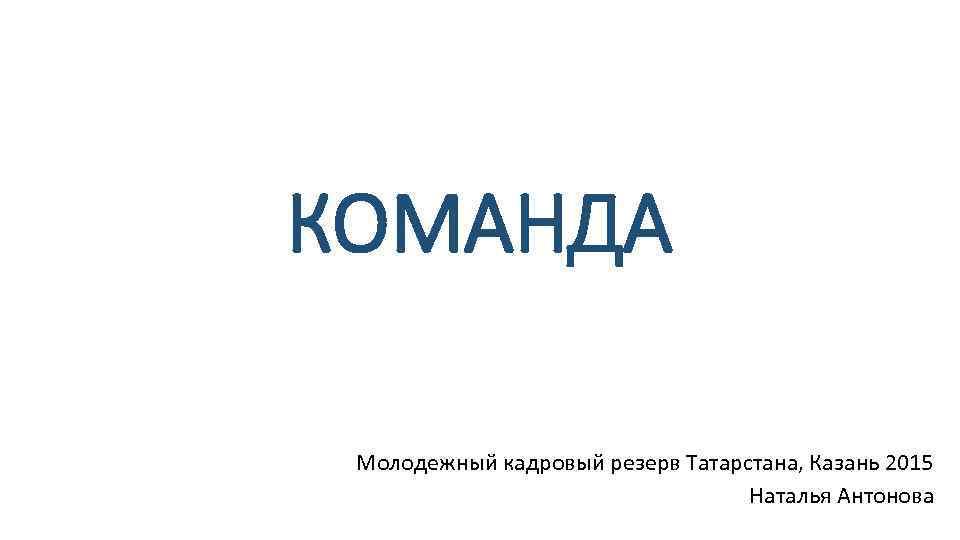 КОМАНДА Молодежный кадровый резерв Татарстана, Казань 2015 Наталья Антонова